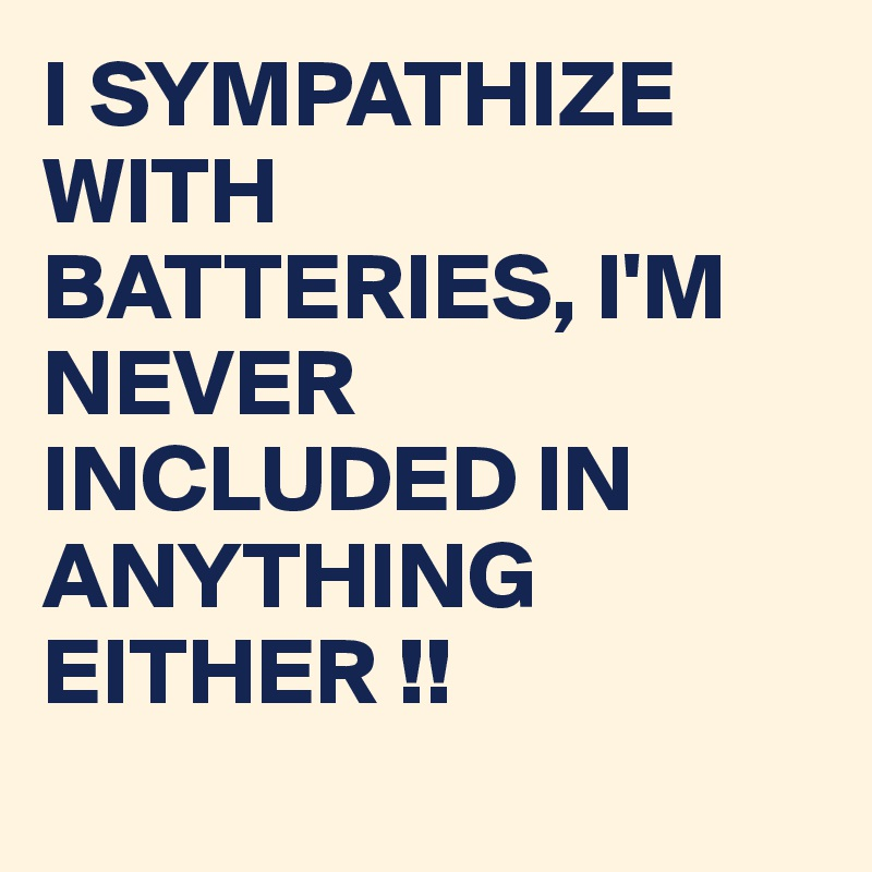 I SYMPATHIZE WITH BATTERIES, I'M NEVER INCLUDED IN ANYTHING EITHER !!
