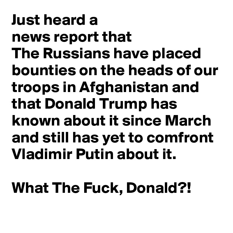 Just heard a  news report that  The Russians have placed bounties on the heads of our troops in Afghanistan and that Donald Trump has known about it since March and still has yet to comfront Vladimir Putin about it.   What The Fuck, Donald?!