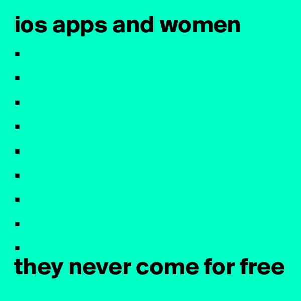 ios apps and women  . . . . . . . . . they never come for free