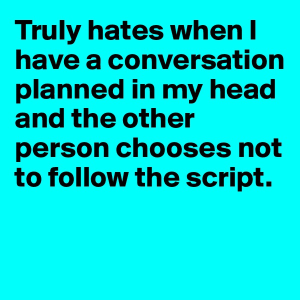Truly hates when I have a conversation planned in my head and the other person chooses not to follow the script.