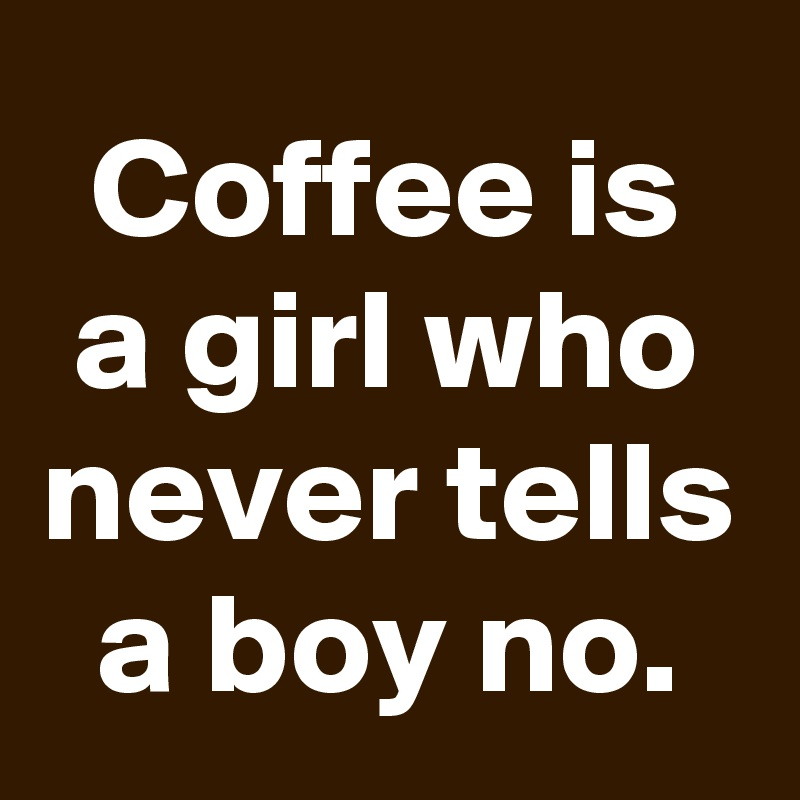 Coffee is a girl who never tells a boy no.