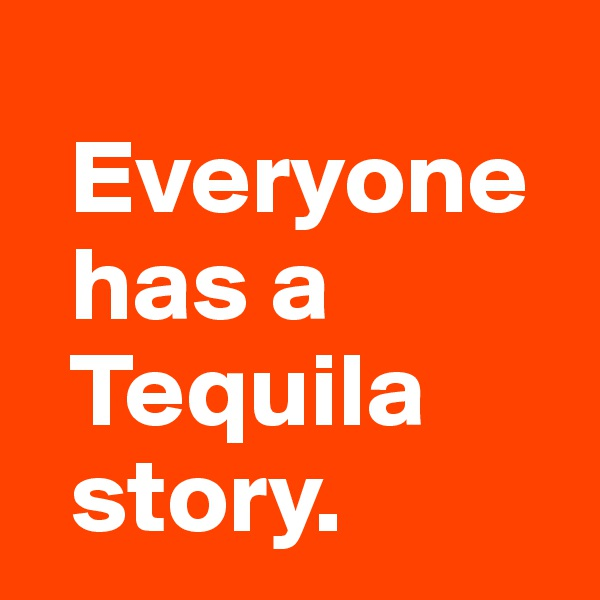 Everyone   has a    Tequila      story.