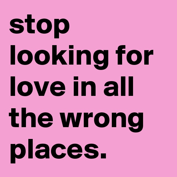 stop looking for love in all the wrong places.