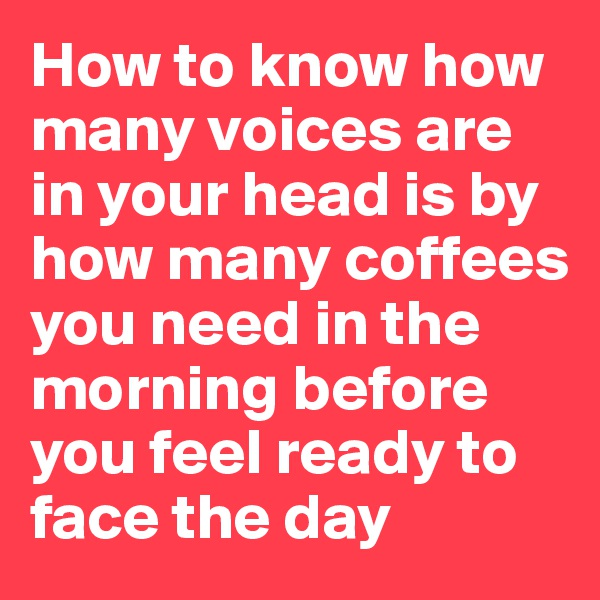 How to know how many voices are in your head is by how many coffees you need in the morning before you feel ready to face the day