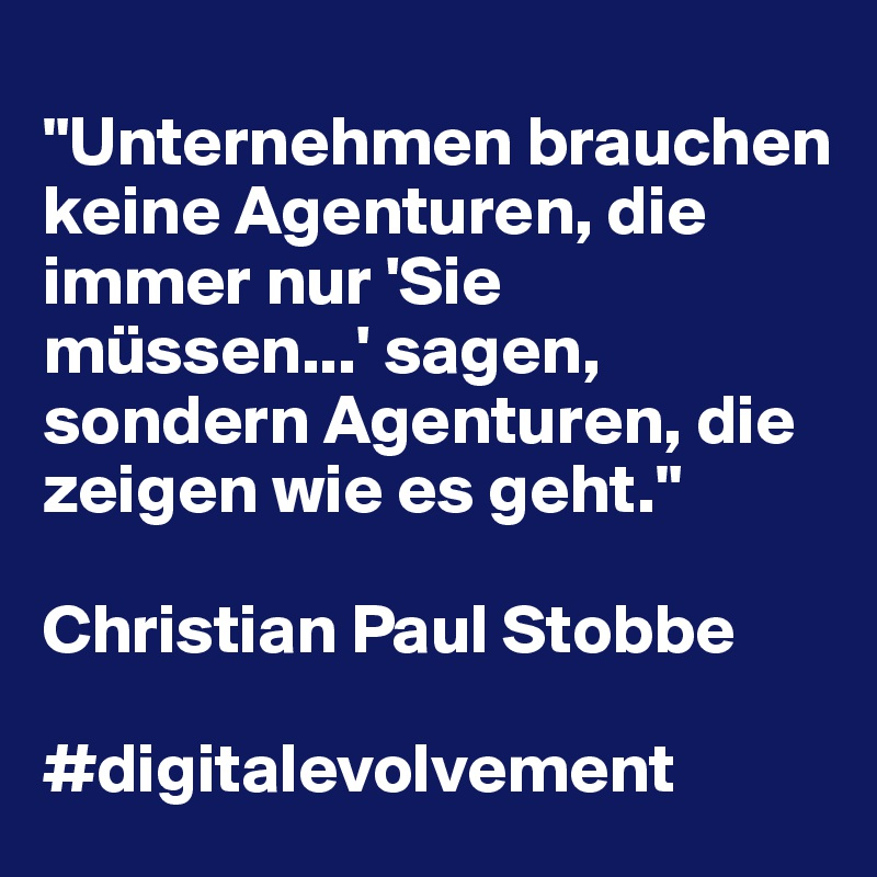 """""""Unternehmen brauchen keine Agenturen, die immer nur 'Sie müssen...' sagen, sondern Agenturen, die zeigen wie es geht.""""  Christian Paul Stobbe  #digitalevolvement"""