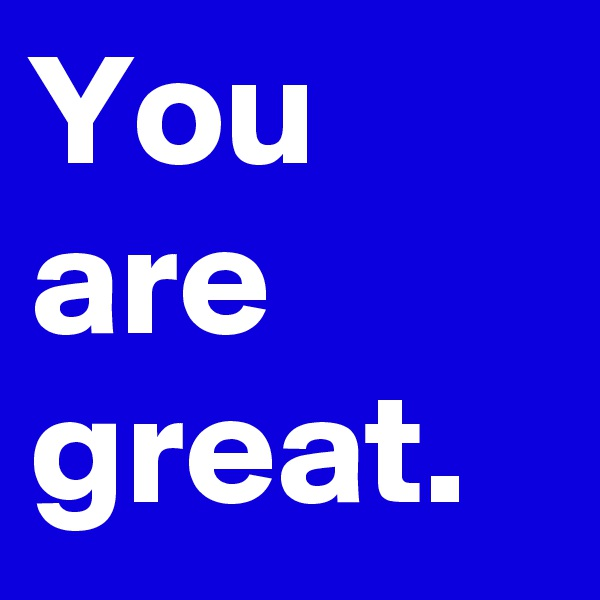 You are great.