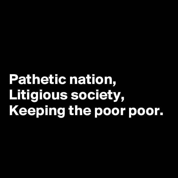 Pathetic nation, Litigious society, Keeping the poor poor.
