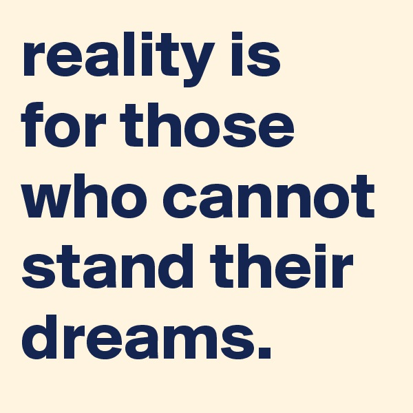 reality is for those who cannot stand their dreams.