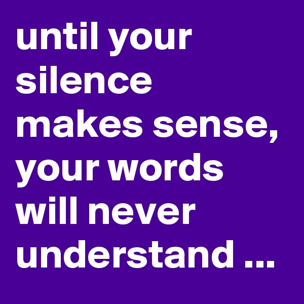 until your silence makes sense, your words will never understand ...