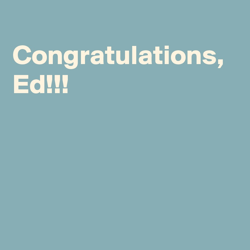 Congratulations, Ed!!!
