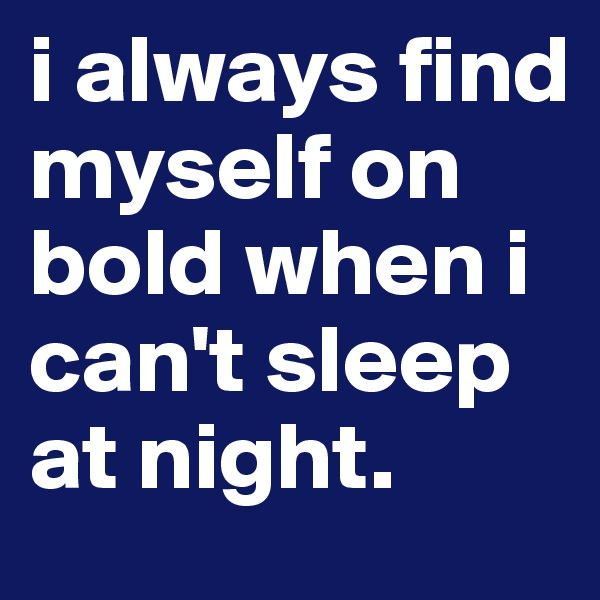 i always find myself on bold when i can't sleep at night.