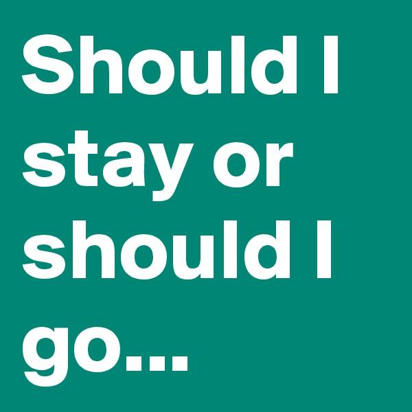 Should I stay or should I go...
