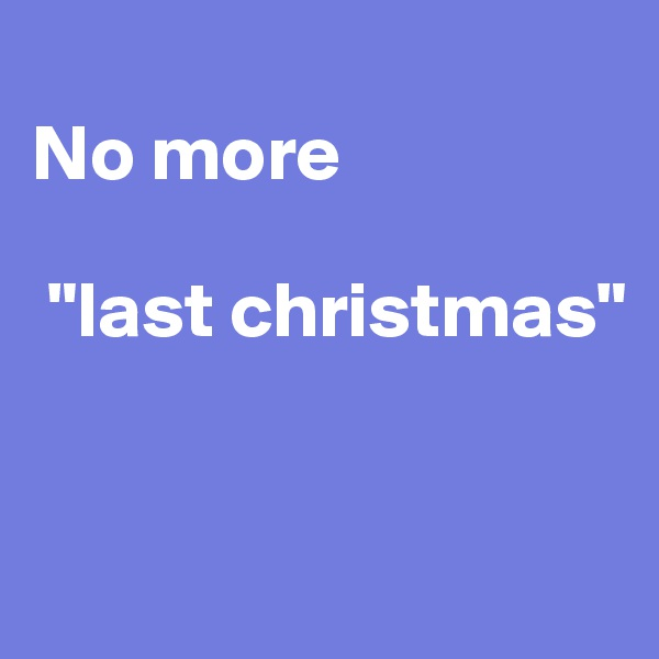 "No more   ""last christmas"""