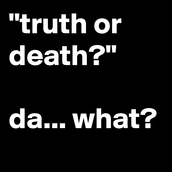 """truth or death?""  da... what?"