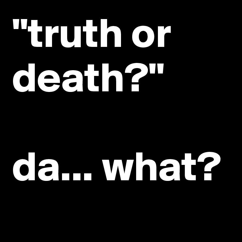 """""""truth or death?""""  da... what?"""