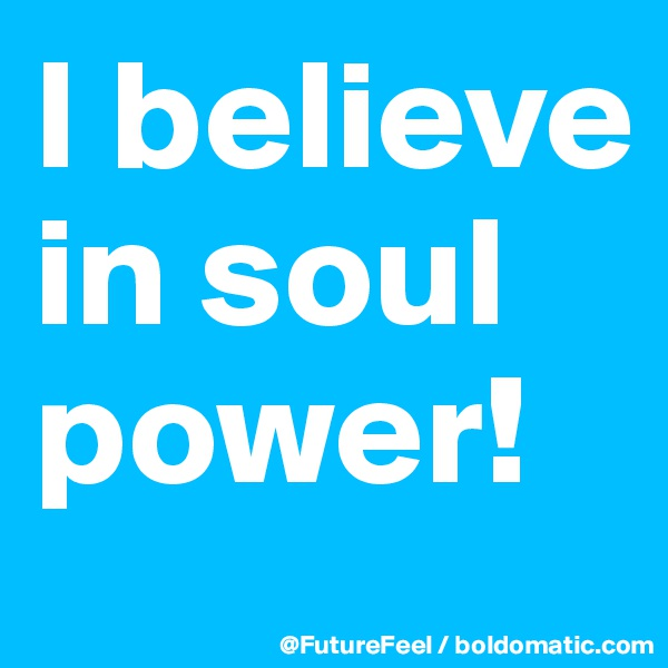 I believe in soul power!