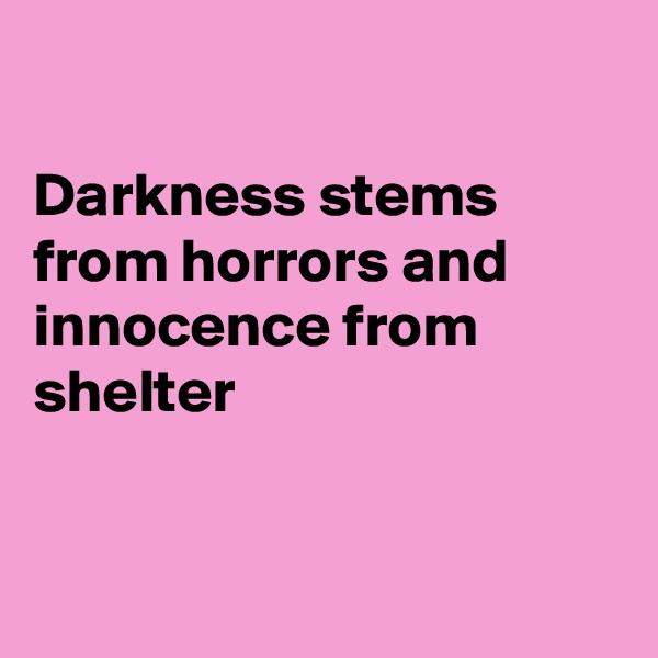 Darkness stems from horrors and innocence from shelter