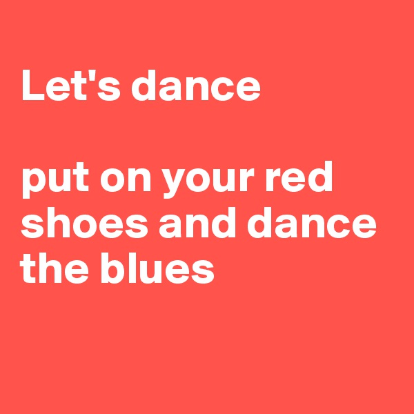 Let's dance   put on your red shoes and dance the blues