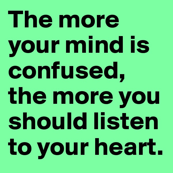 The more your mind is confused, the more you should listen to your heart.