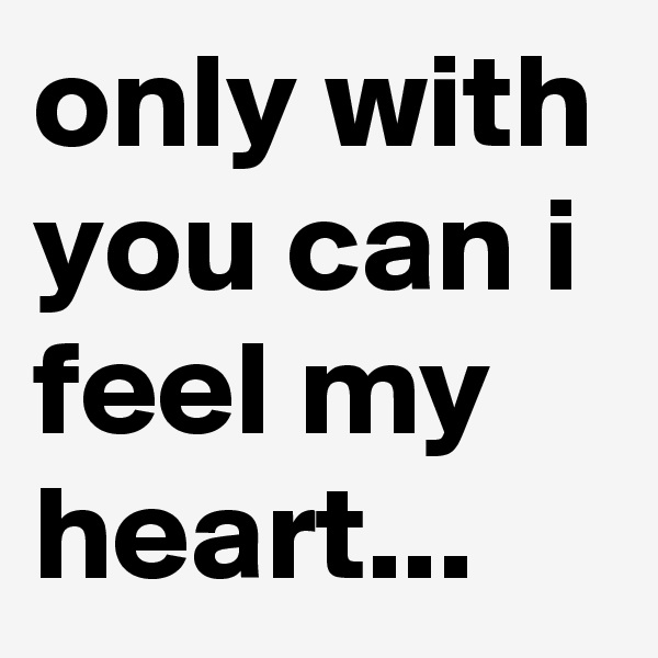 only with you can i feel my heart...
