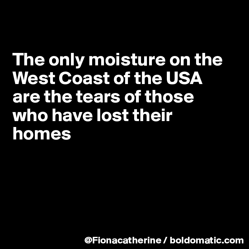The only moisture on the West Coast of the USA are the tears of those who have lost their homes