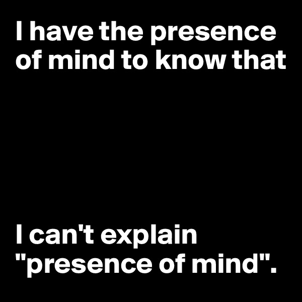 """I have the presence of mind to know that      I can't explain """"presence of mind""""."""