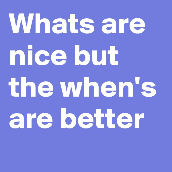Whats are nice but the when's are better