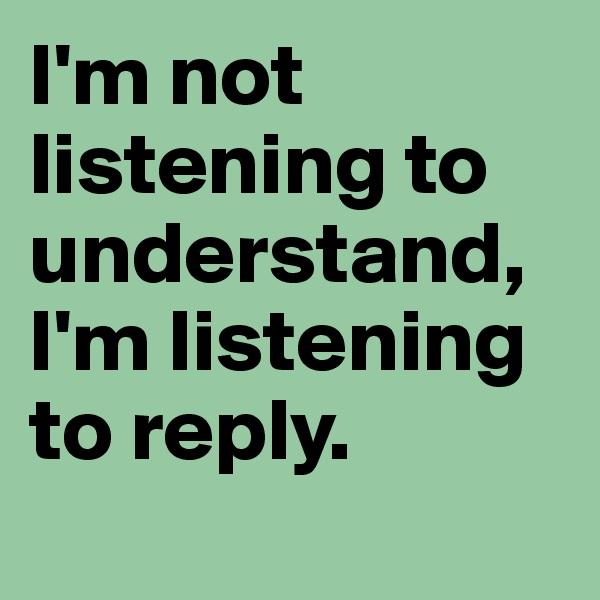 I'm not listening to understand,  I'm listening to reply.