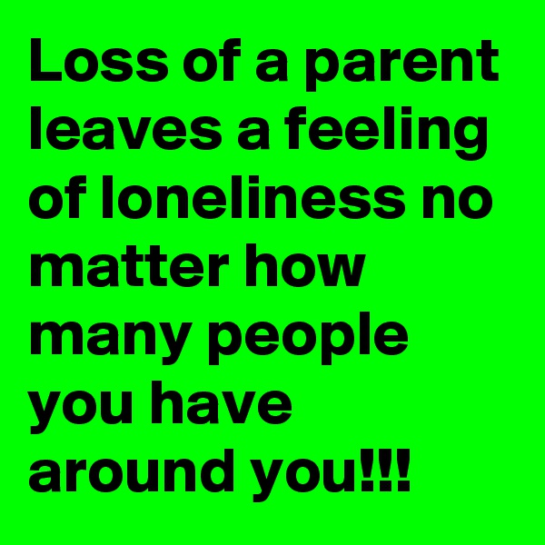 Loss of a parent leaves a feeling of loneliness no matter how many people you have around you!!!