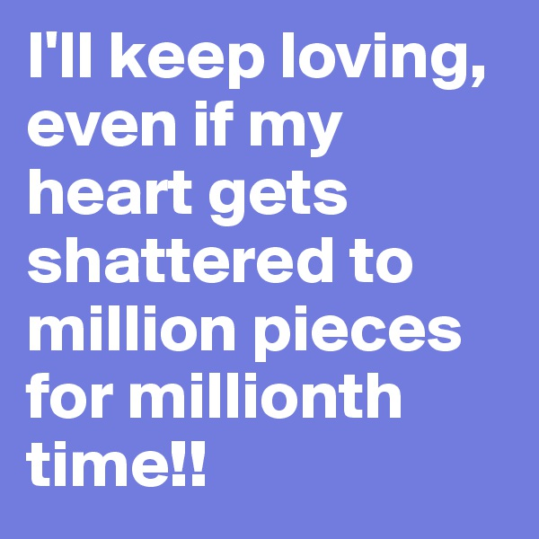 I'll keep loving, even if my heart gets shattered to million pieces for millionth time!!