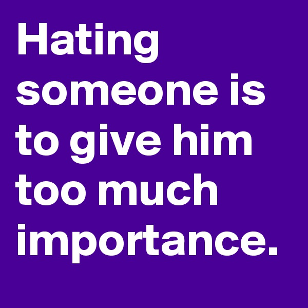 Hating someone is to give him too much importance.