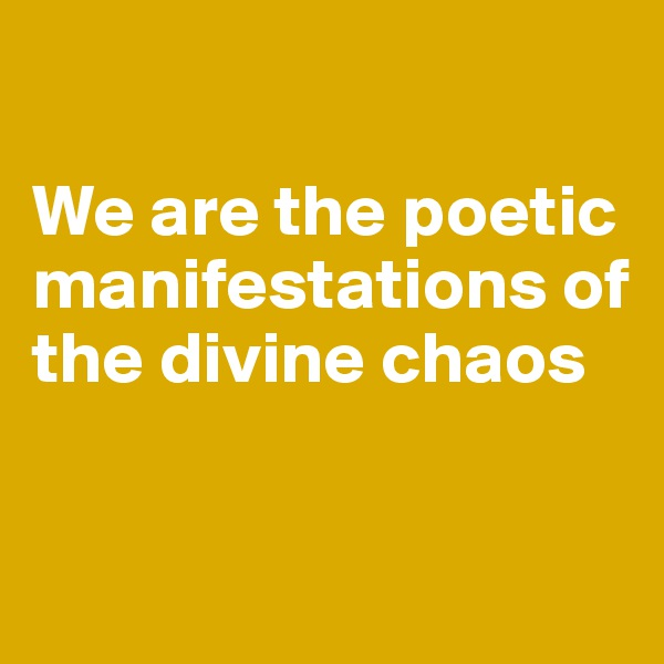 We are the poetic manifestations of the divine chaos