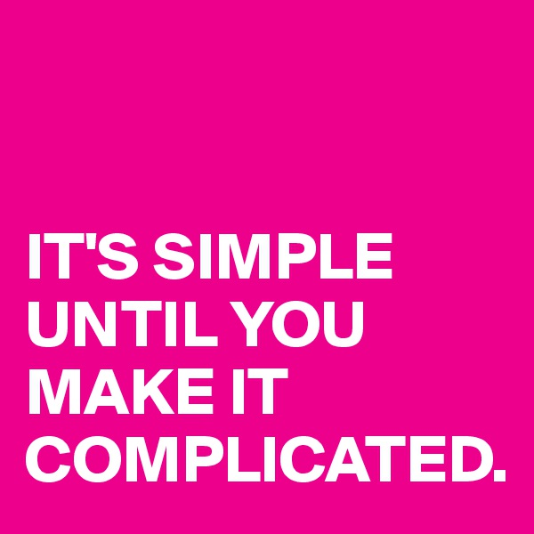IT'S SIMPLE UNTIL YOU MAKE IT  COMPLICATED.