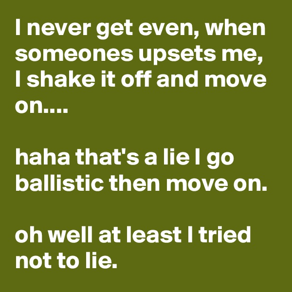 I never get even, when someones upsets me, I shake it off and move on....  haha that's a lie I go ballistic then move on.   oh well at least I tried not to lie.