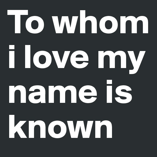To whom i love my name is known