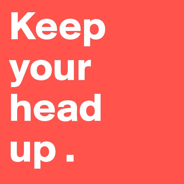 Keep your head up .