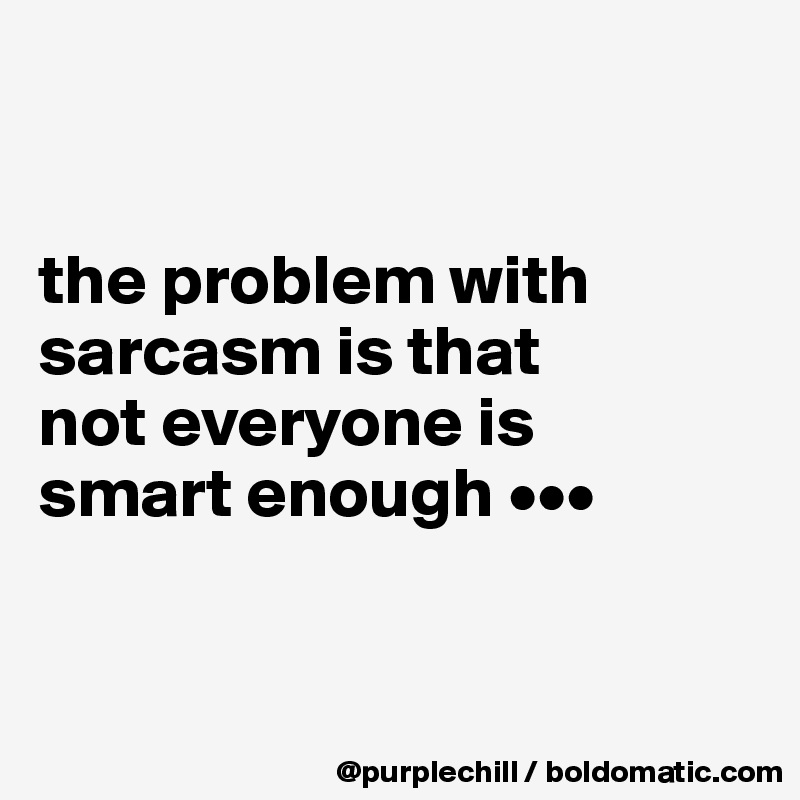 the problem with  sarcasm is that  not everyone is  smart enough •••