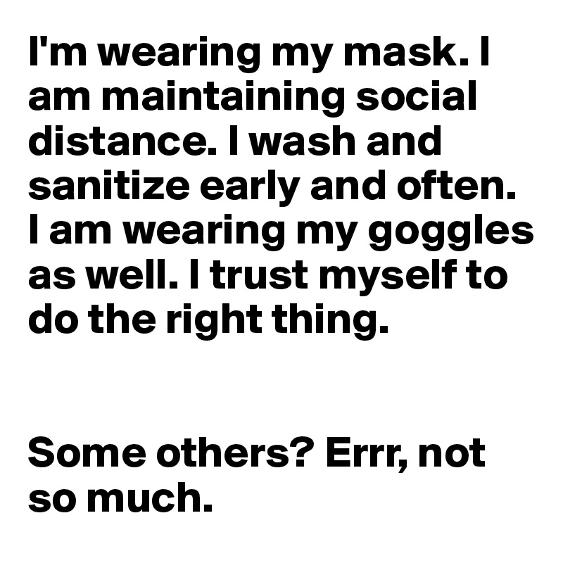 I'm wearing my mask. I am maintaining social distance. I wash and sanitize early and often. I am wearing my goggles as well. I trust myself to do the right thing.   Some others? Errr, not so much.