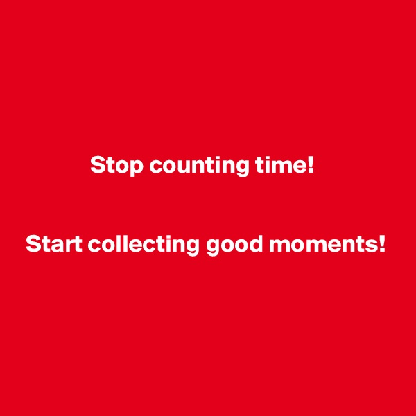 Stop counting time!    Start collecting good moments!