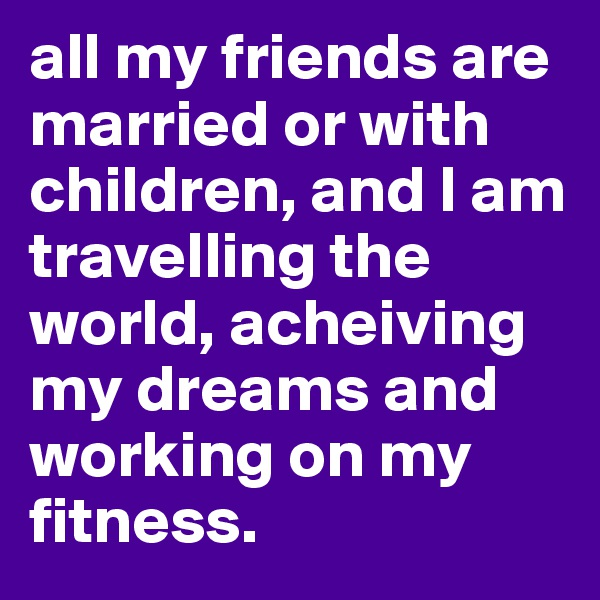 all my friends are married or with children, and I am travelling the world, acheiving my dreams and working on my fitness.