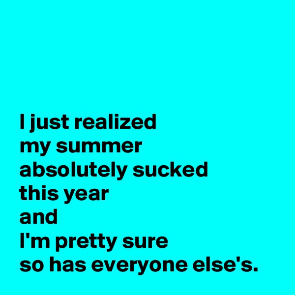 I just realized   my summer   absolutely sucked   this year   and   I'm pretty sure   so has everyone else's.