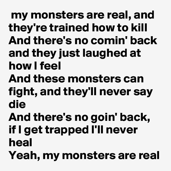 my monsters are real, and they're trained how to kill And there's no comin' back and they just laughed at how I feel And these monsters can fight, and they'll never say die And there's no goin' back, if I get trapped I'll never heal Yeah, my monsters are real