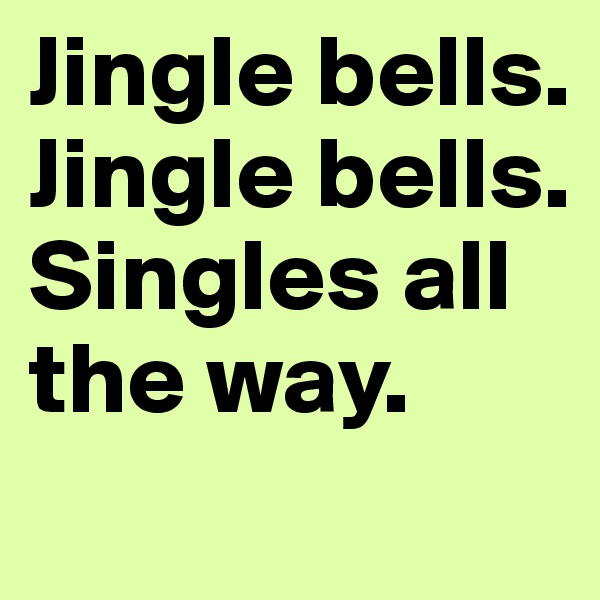 Jingle bells. Jingle bells. Singles all the way.