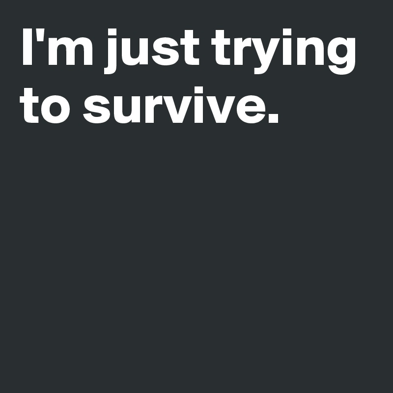 I'm just trying to survive.