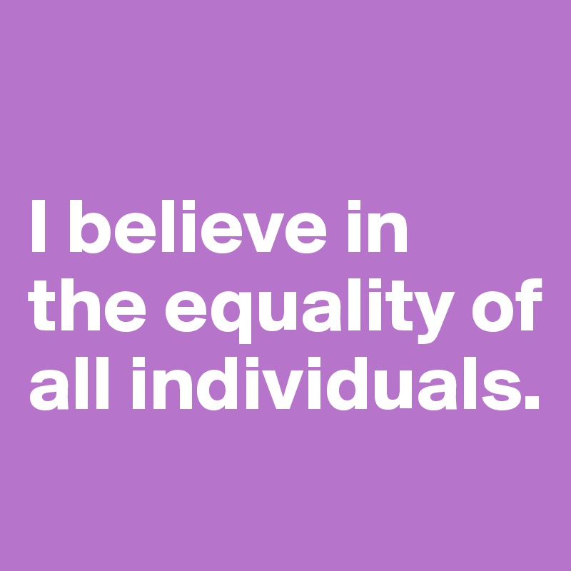 I believe in the equality of all individuals.