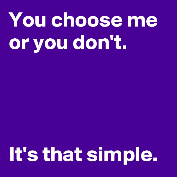 You choose me or you don't.     It's that simple.