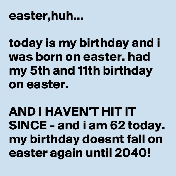 easter,huh...  today is my birthday and i was born on easter. had my 5th and 11th birthday on easter.  AND I HAVEN'T HIT IT SINCE - and i am 62 today. my birthday doesnt fall on easter again until 2040!