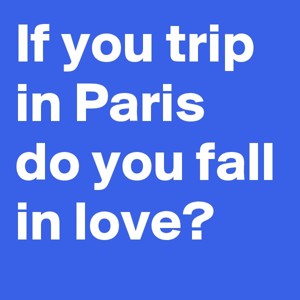 If you trip in Paris do you fall in love?