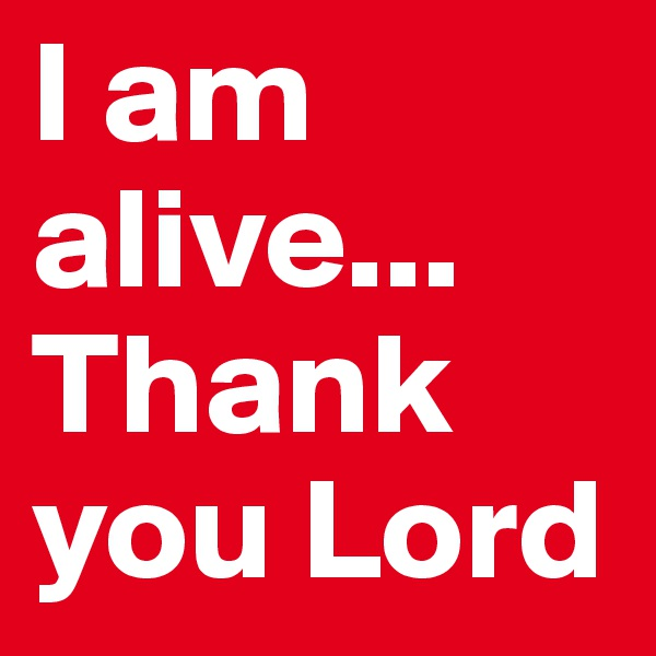 I am alive... Thank you Lord