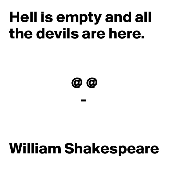 Hell is empty and all the devils are here.                       @ @                        -   William Shakespeare